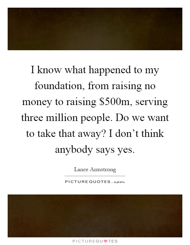 I know what happened to my foundation, from raising no money to raising $500m, serving three million people. Do we want to take that away? I don't think anybody says yes Picture Quote #1