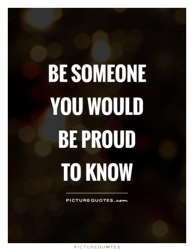 Be someone you would be proud to know Picture Quote #1