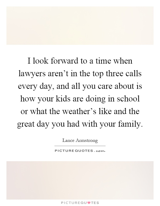 I look forward to a time when lawyers aren't in the top three calls every day, and all you care about is how your kids are doing in school or what the weather's like and the great day you had with your family Picture Quote #1