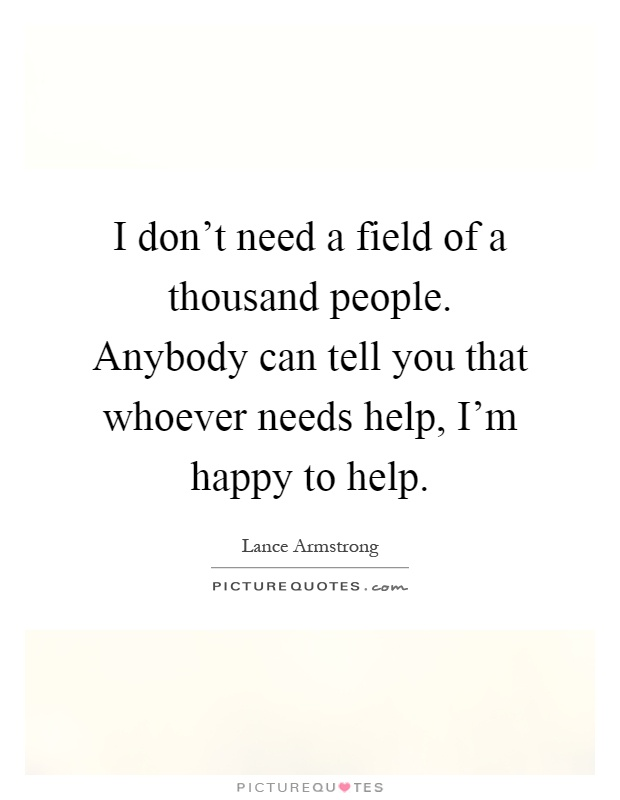 I don't need a field of a thousand people. Anybody can tell you that whoever needs help, I'm happy to help Picture Quote #1