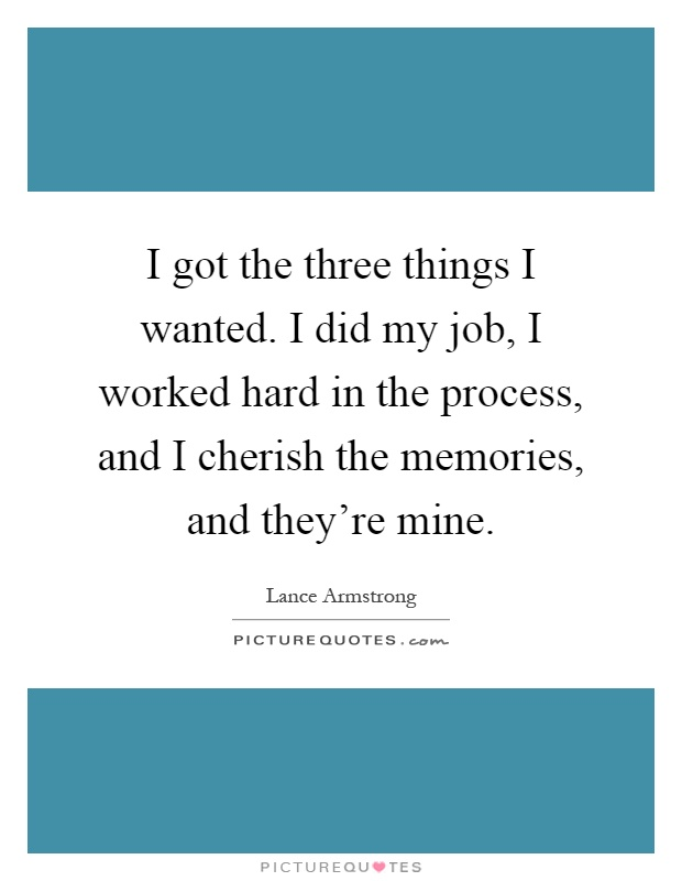 I got the three things I wanted. I did my job, I worked hard in the process, and I cherish the memories, and they're mine Picture Quote #1