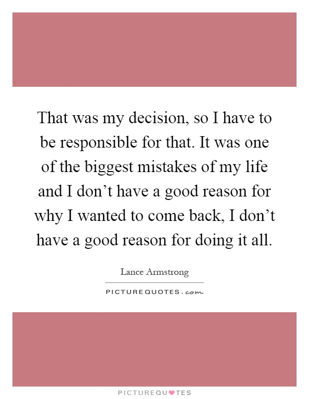 That was my decision, so I have to be responsible for that. It was one of the biggest mistakes of my life and I don't have a good reason for why I wanted to come back, I don't have a good reason for doing it all Picture Quote #1