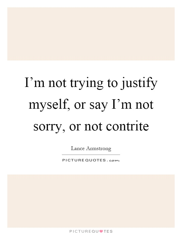 I'm not trying to justify myself, or say I'm not sorry, or not contrite Picture Quote #1