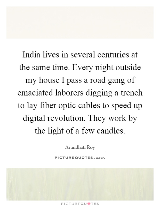 India lives in several centuries at the same time. Every night outside my house I pass a road gang of emaciated laborers digging a trench to lay fiber optic cables to speed up digital revolution. They work by the light of a few candles Picture Quote #1