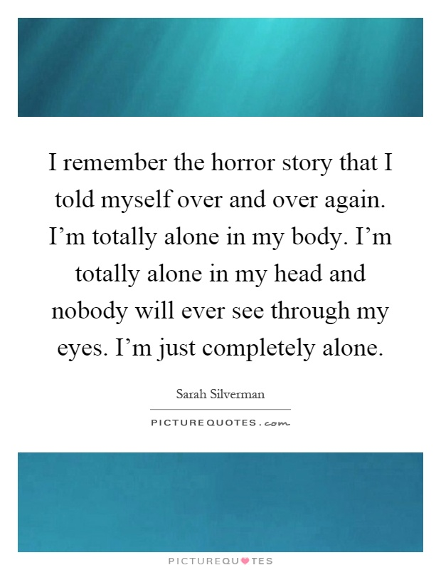 I remember the horror story that I told myself over and over again. I'm totally alone in my body. I'm totally alone in my head and nobody will ever see through my eyes. I'm just completely alone Picture Quote #1
