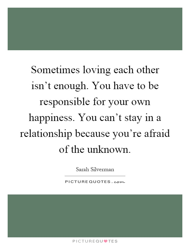 Sometimes loving each other isn't enough. You have to be responsible for your own happiness. You can't stay in a relationship because you're afraid of the unknown Picture Quote #1