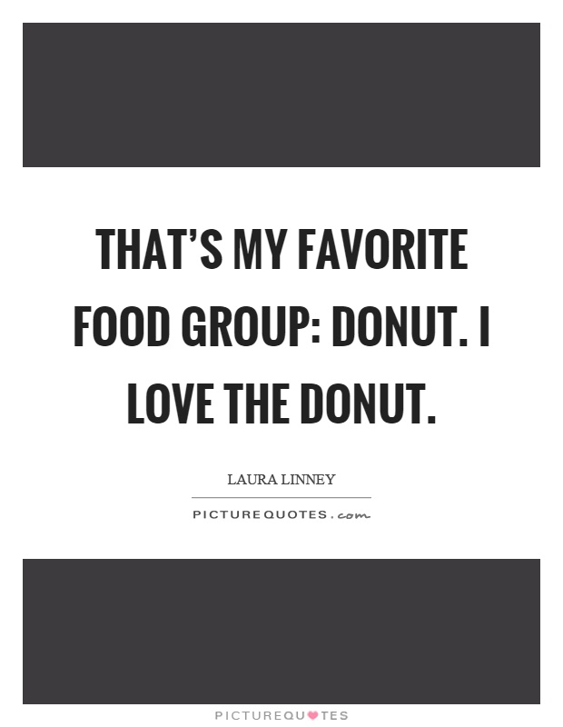That's my favorite food group: donut. I love the donut Picture Quote #1