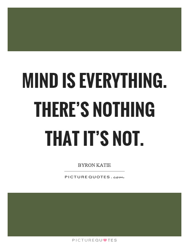 Mind is everything. There's nothing that it's not Picture Quote #1