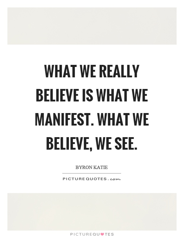 What we really believe is what we manifest. What we believe, we see Picture Quote #1