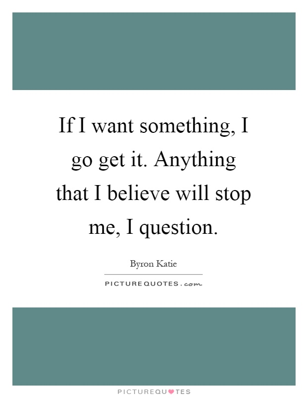 If I want something, I go get it. Anything that I believe will stop me, I question Picture Quote #1