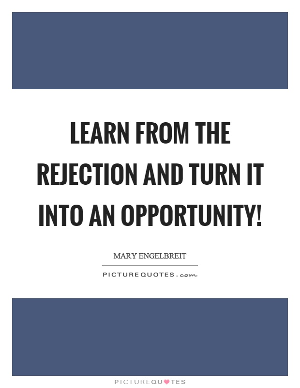 Learn from the rejection and turn it into an opportunity! Picture Quote #1