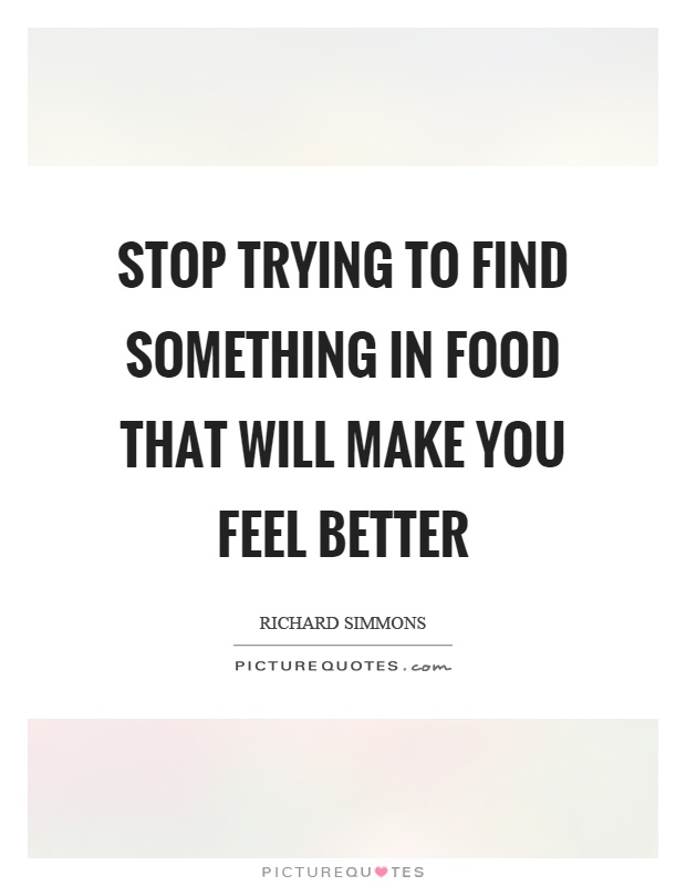 Stop trying to find something in food that will make you feel better Picture Quote #1