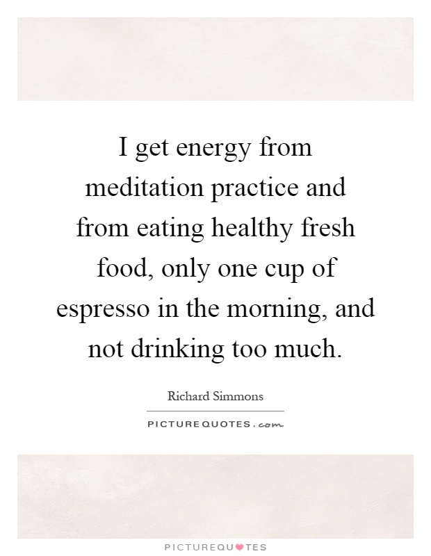 I get energy from meditation practice and from eating healthy fresh food, only one cup of espresso in the morning, and not drinking too much Picture Quote #1