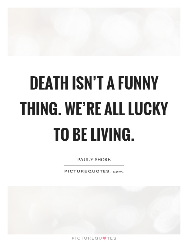 Death isn't a funny thing. We're all lucky to be living Picture Quote #1