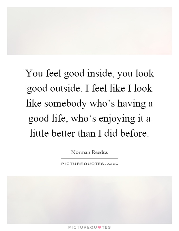 You Feel Good Inside You Look Good Outside I Feel Like I Look Picture Quotes