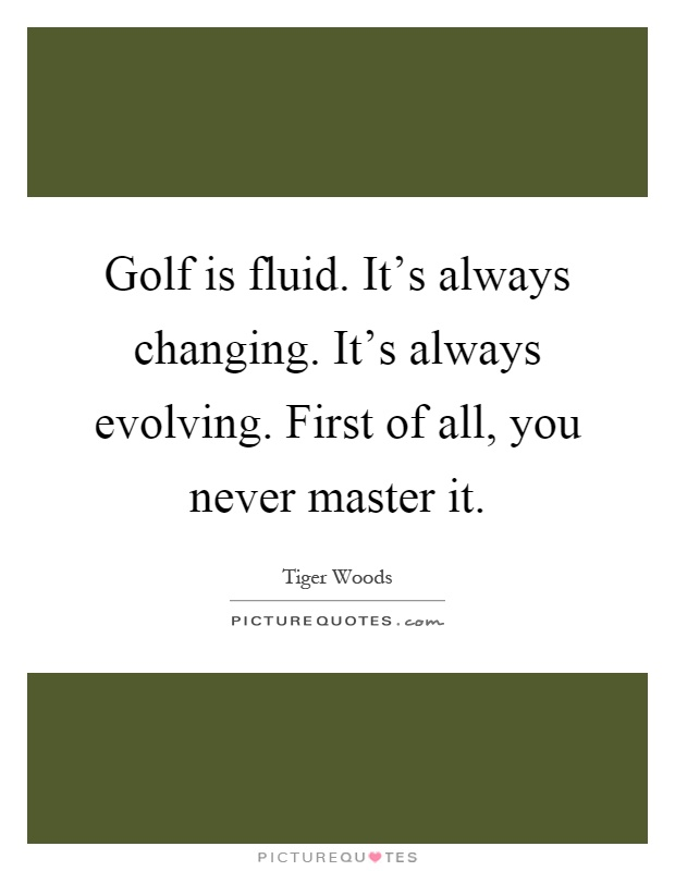 Golf is fluid. It's always changing. It's always evolving. First of all, you never master it Picture Quote #1