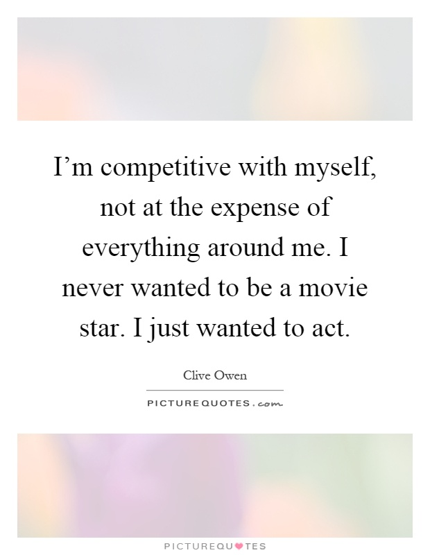 I'm competitive with myself, not at the expense of everything around me. I never wanted to be a movie star. I just wanted to act Picture Quote #1