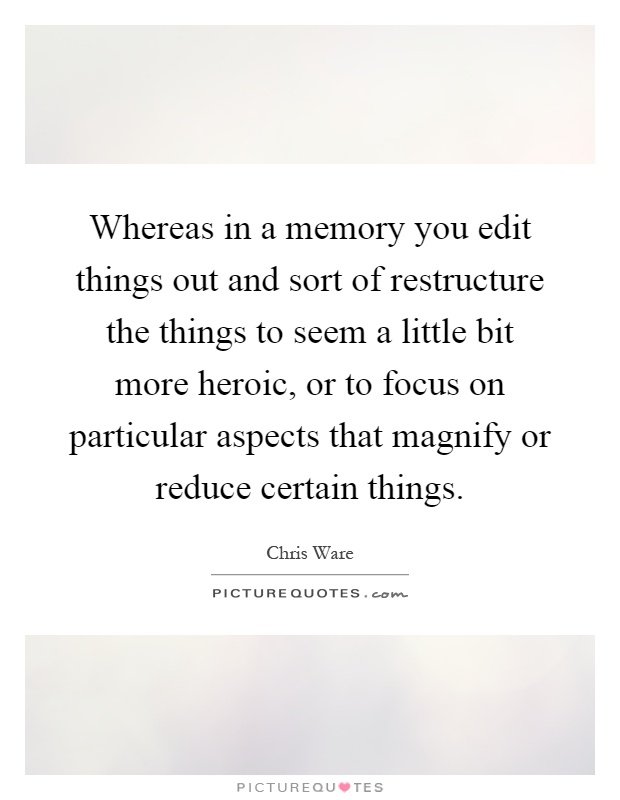 Whereas in a memory you edit things out and sort of restructure the things to seem a little bit more heroic, or to focus on particular aspects that magnify or reduce certain things Picture Quote #1
