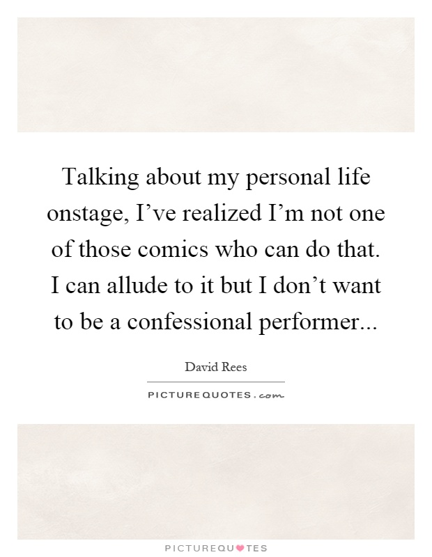 Talking about my personal life onstage, I've realized I'm not one of those comics who can do that. I can allude to it but I don't want to be a confessional performer Picture Quote #1