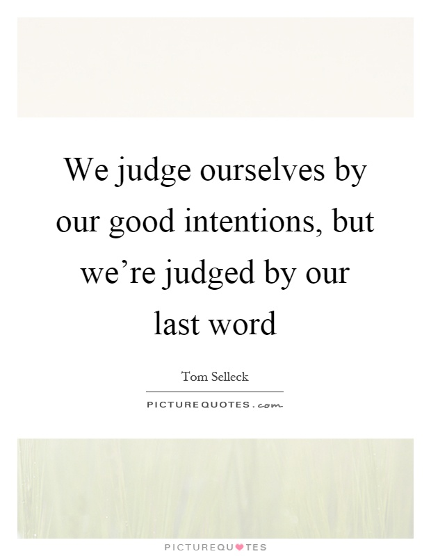 We judge ourselves by our good intentions, but we're judged by our last word Picture Quote #1