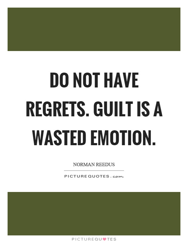 Do not have regrets. Guilt is a wasted emotion Picture Quote #1