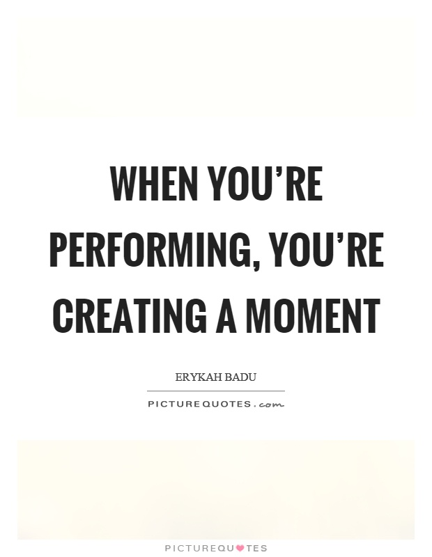 When you're performing, you're creating a moment Picture Quote #1