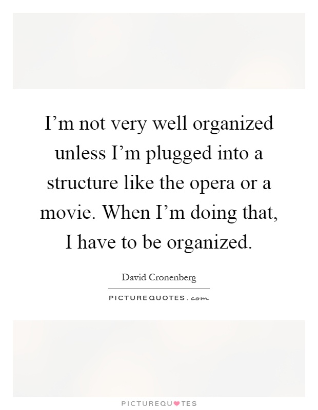 I'm not very well organized unless I'm plugged into a structure like the opera or a movie. When I'm doing that, I have to be organized Picture Quote #1