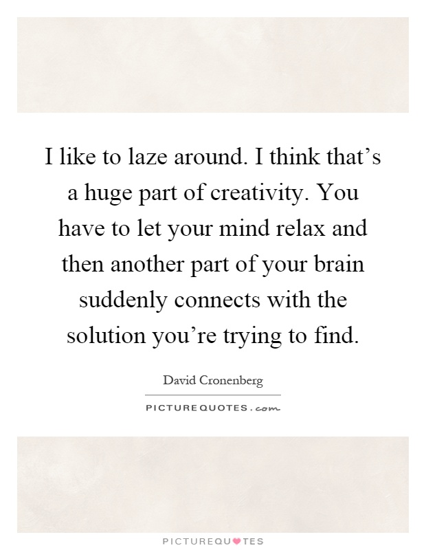 I like to laze around. I think that's a huge part of creativity. You have to let your mind relax and then another part of your brain suddenly connects with the solution you're trying to find Picture Quote #1