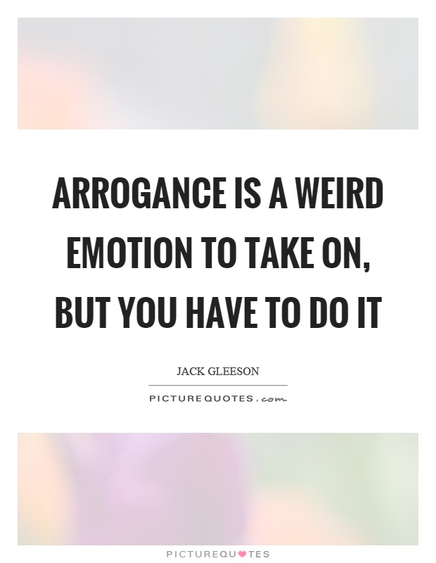Arrogance is a weird emotion to take on, but you have to do it Picture Quote #1
