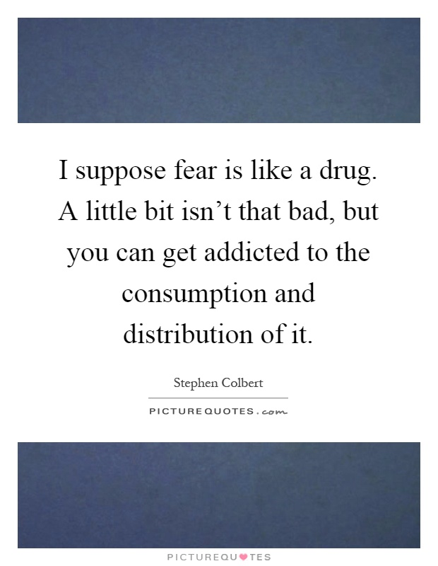 I Suppose Fear Is Like A Drug. A Little Bit Isn't That Bad