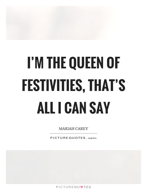 I'm the queen of festivities, that's all I can say Picture Quote #1
