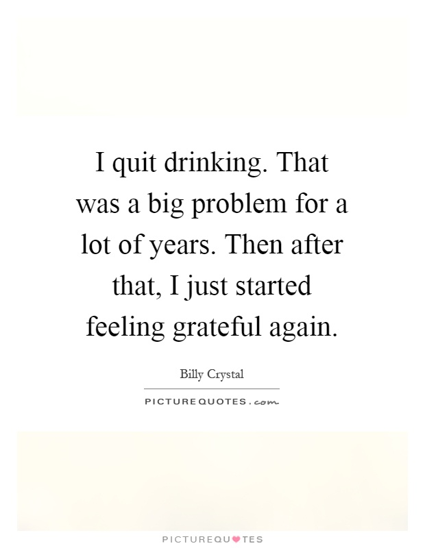 I quit drinking. That was a big problem for a lot of years. Then after that, I just started feeling grateful again Picture Quote #1