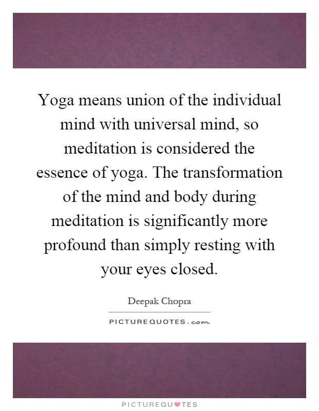 Yoga means union of the individual mind with universal mind, so meditation is considered the essence of yoga. The transformation of the mind and body during meditation is significantly more profound than simply resting with your eyes closed Picture Quote #1