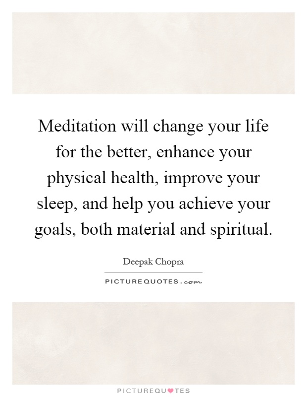 Meditation will change your life for the better, enhance your physical health, improve your sleep, and help you achieve your goals, both material and spiritual Picture Quote #1