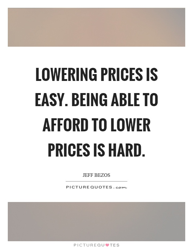 Lowering prices is easy. Being able to afford to lower prices is hard Picture Quote #1