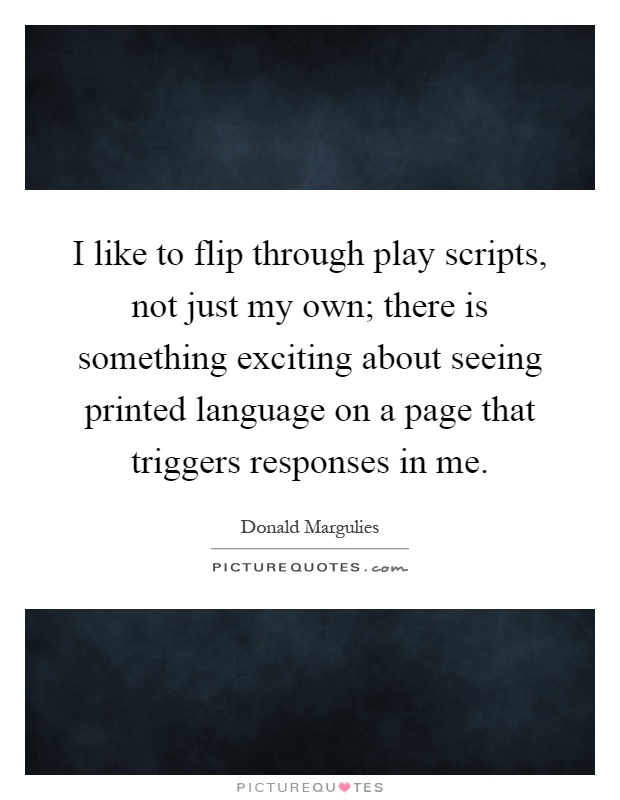 I like to flip through play scripts, not just my own; there is something exciting about seeing printed language on a page that triggers responses in me Picture Quote #1