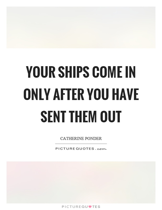 Your ships come in only after you have sent them out Picture Quote #1