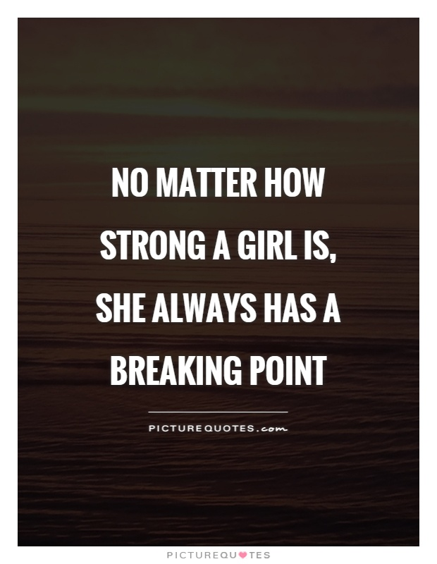 No matter how strong a girl is, she always has a breaking point Picture Quote #1