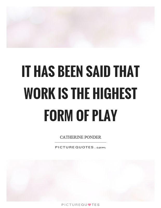 It has been said that work is the highest form of play Picture Quote #1