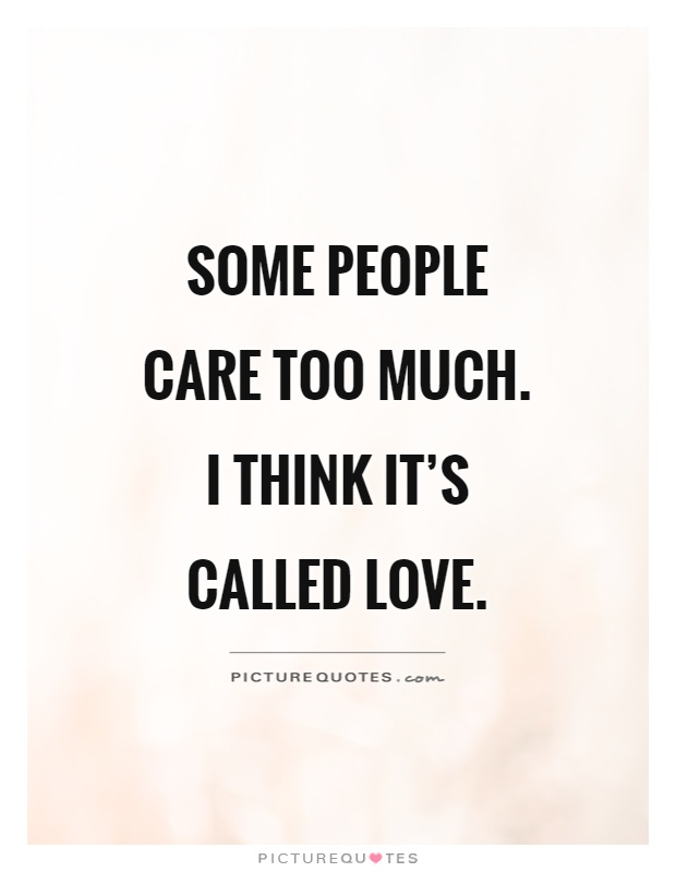 Some people care too much. I think it's called love Picture Quote #1