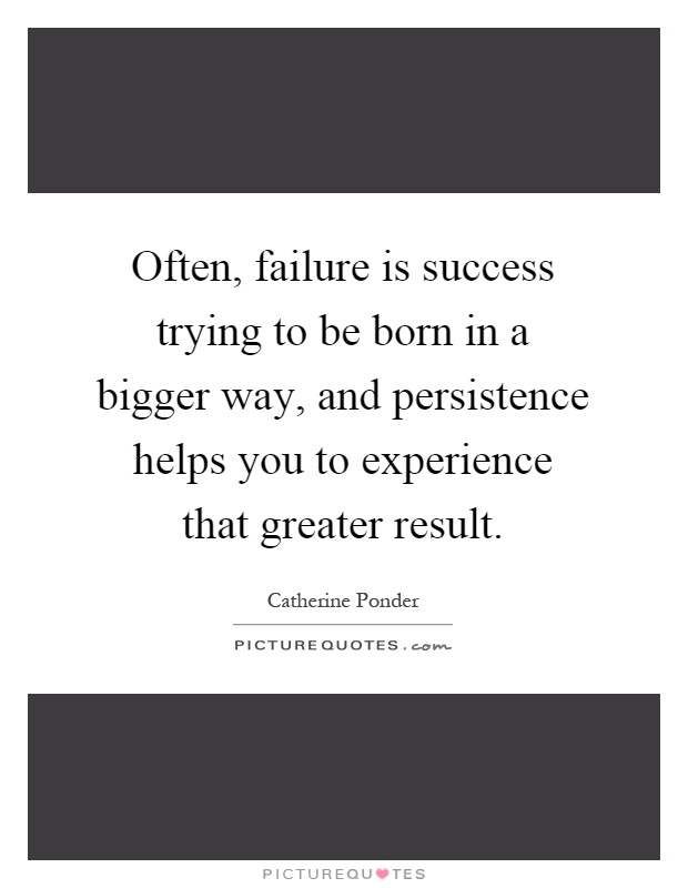 Often, failure is success trying to be born in a bigger way, and persistence helps you to experience that greater result Picture Quote #1