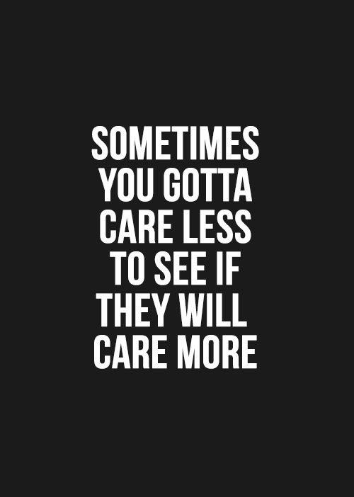 Quotes About Caring Impressive Sometimes You Gotta Care Less To See If They Will Care More