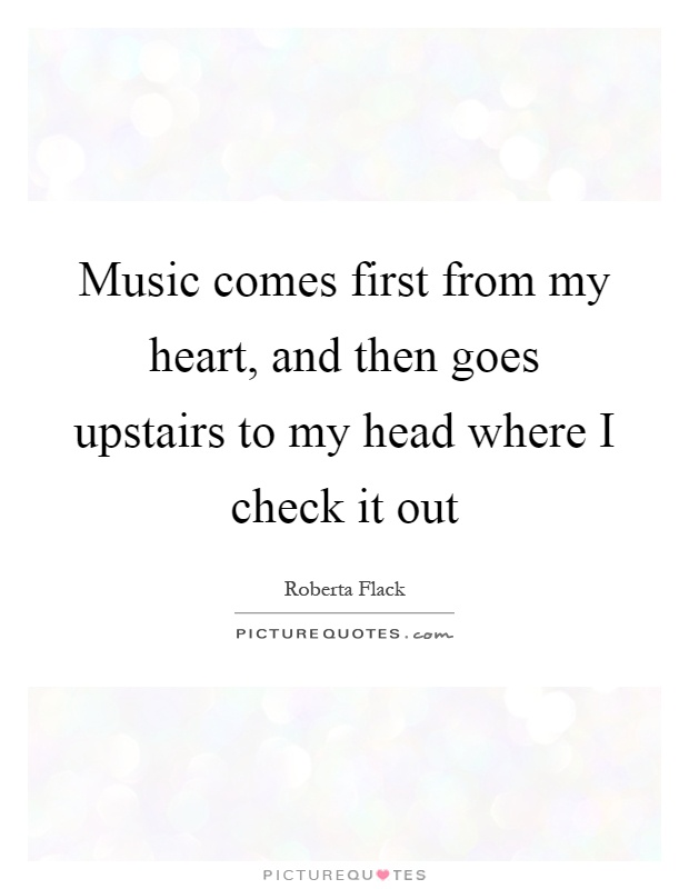 Music comes first from my heart, and then goes upstairs to my head where I check it out Picture Quote #1