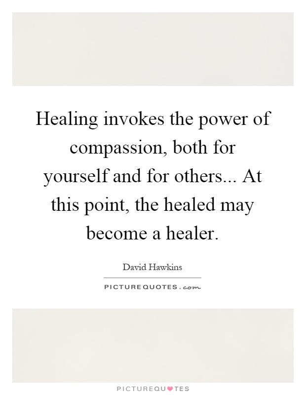 Healing invokes the power of compassion, both for yourself and for others... At this point, the healed may become a healer Picture Quote #1