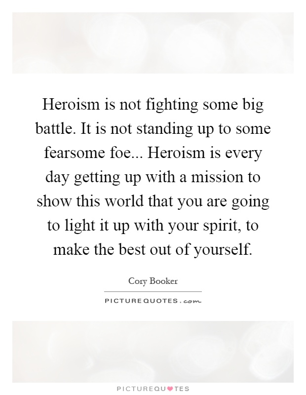 Heroism is not fighting some big battle. It is not standing up to some fearsome foe... Heroism is every day getting up with a mission to show this world that you are going to light it up with your spirit, to make the best out of yourself Picture Quote #1