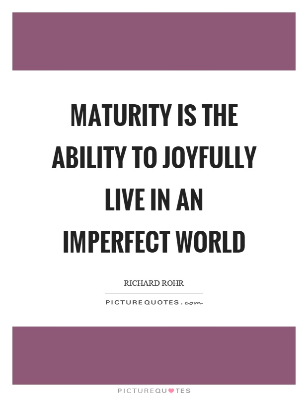 Maturity is the ability to joyfully live in an imperfect world Picture Quote #1