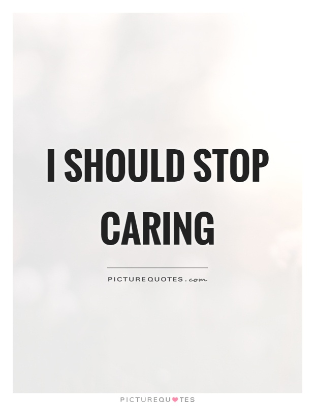 I should stop caring Picture Quote #1