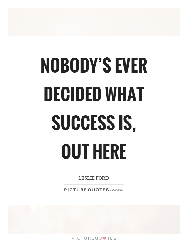 Nobody's ever decided what success is, out here Picture Quote #1