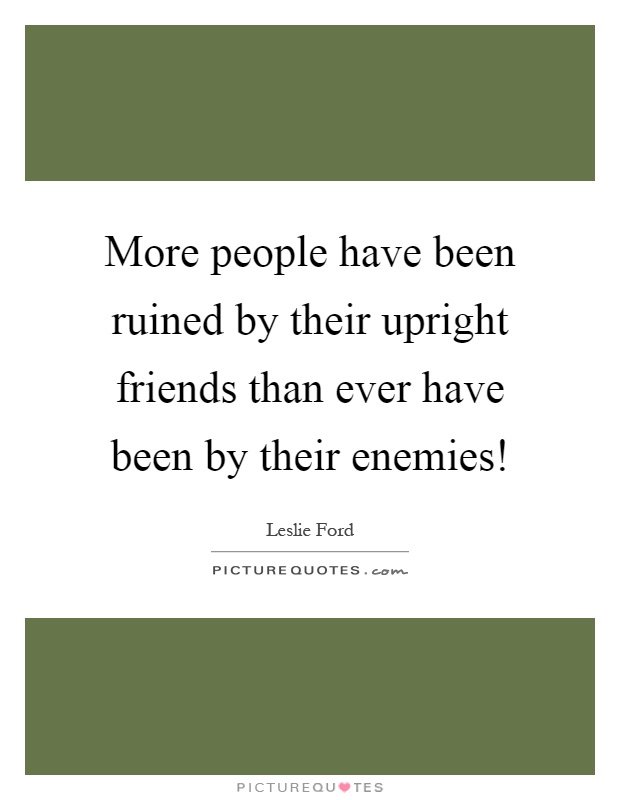 More people have been ruined by their upright friends than ever have been by their enemies! Picture Quote #1