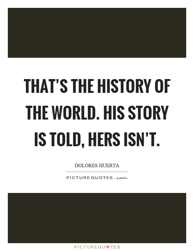 That's the history of the world. His story is told, hers isn't Picture Quote #1